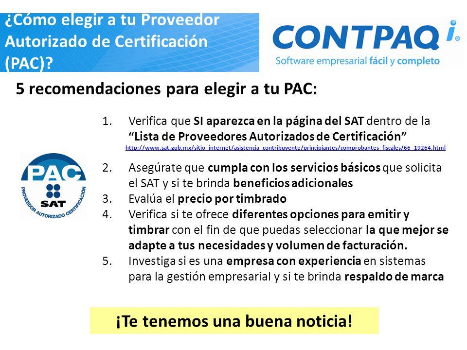 5 recomendaciones para elegir a tu PAC: 1.Verifica que SI aparezca en la página del SAT dentro de laLista de Proveedores Autorizados de Certificación http://www.sat.gob.mx/sitio_internet/asistencia_contribuyente/principiantes/comprobantes_fiscales/66_19264.html 2.Asegúrate que cumpla con los servicios básicos que solicita el SAT y si te brinda beneficios adicionales 3.Evalúa el precio por timbrado 4.Verifica si te ofrece diferentes opciones para emitir y timbrar con el fin de que puedas seleccionar la que mejor se adapte a tus necesidades y volumen de facturación.