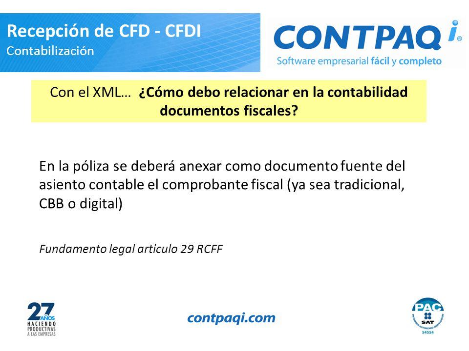 En la póliza se deberá anexar como documento fuente del asiento contable el comprobante fiscal (ya sea tradicional, CBB o digital) Fundamento legal articulo 29 RCFF Recepción de CFD - CFDI Contabilización Con el XML… ¿Cómo debo relacionar en la contabilidad documentos fiscales?