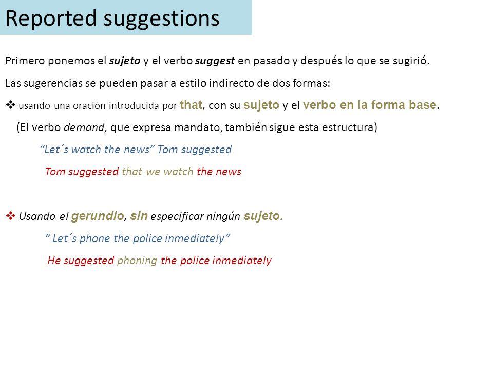 Reported suggestions Primero ponemos el sujeto y el verbo suggest en pasado y después lo que se sugirió. Las sugerencias se pueden pasar a estilo indi