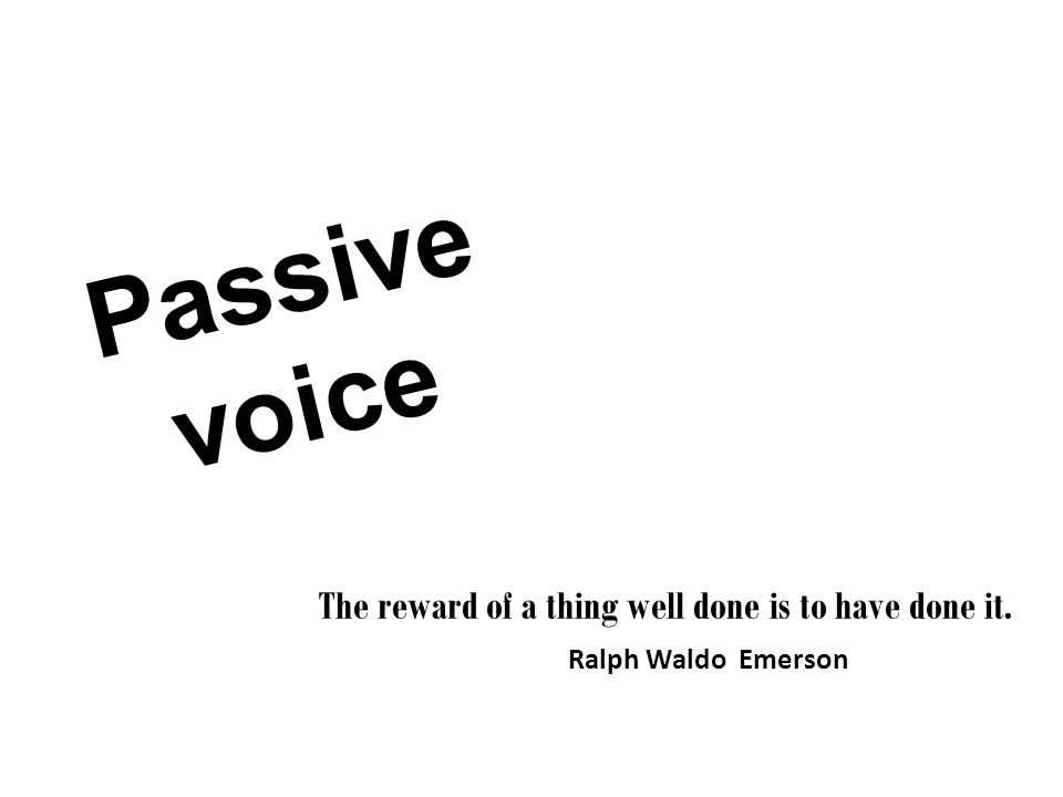 Passive voice The reward of a thing well done is to have done it. Ralph Waldo Emerson