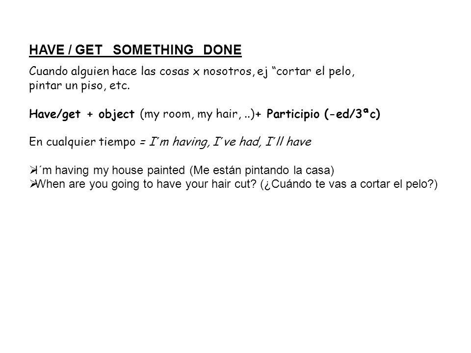 HAVE / GET SOMETHING DONE Cuando alguien hace las cosas x nosotros, ej cortar el pelo, pintar un piso, etc. Have/get + object (my room, my hair,..)+ P