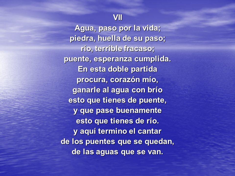 VII Agua, paso por la vida; piedra, huella de su paso; río, terrible fracaso; puente, esperanza cumplida. En esta doble partida procura, corazón mío,