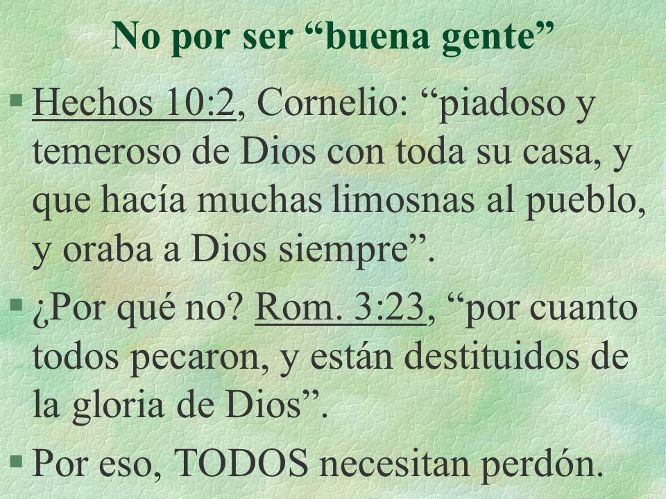 No por ser buena gente §Hechos 10:2, Cornelio: piadoso y temeroso de Dios con toda su casa, y que hacía muchas limosnas al pueblo, y oraba a Dios siem