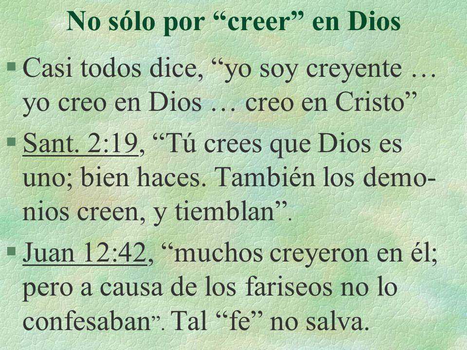 No sólo por creer en Dios §Casi todos dice, yo soy creyente … yo creo en Dios … creo en Cristo §Sant. 2:19, Tú crees que Dios es uno; bien haces. Tamb