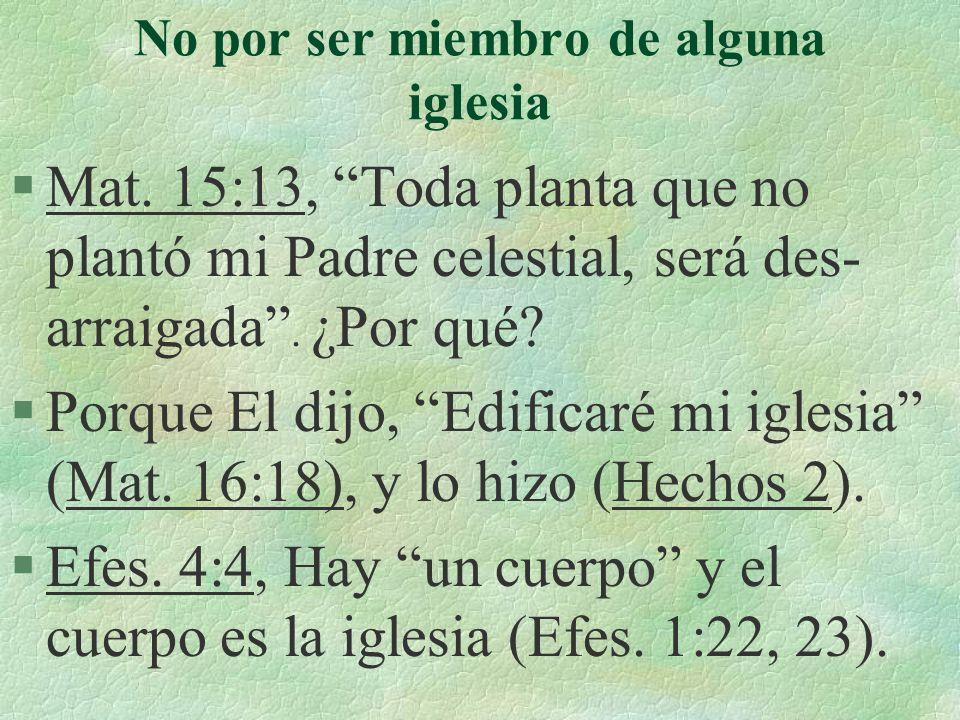 No por ser miembro de alguna iglesia §Mat. 15:13, Toda planta que no plantó mi Padre celestial, será des- arraigada. ¿Por qué? §Porque El dijo, Edific