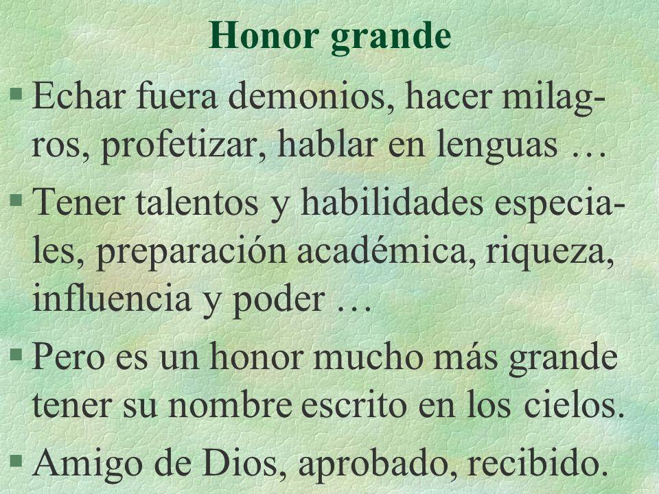 Honor grande §Echar fuera demonios, hacer milag- ros, profetizar, hablar en lenguas … §Tener talentos y habilidades especia- les, preparación académic