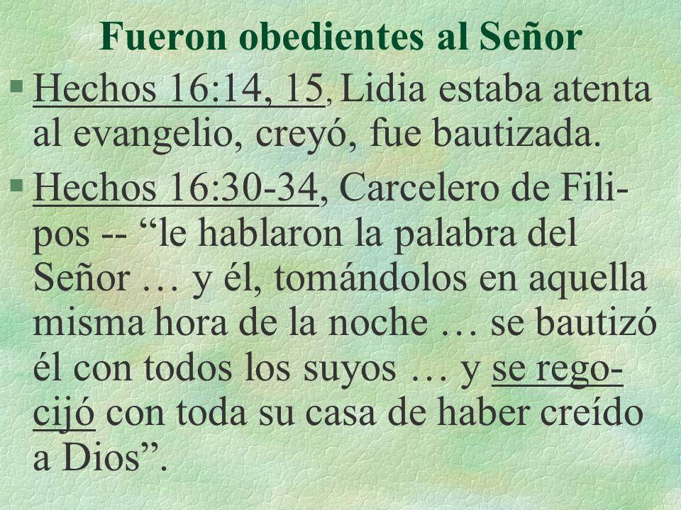 Fueron obedientes al Señor §Hechos 16:14, 15, Lidia estaba atenta al evangelio, creyó, fue bautizada. §Hechos 16:30-34, Carcelero de Fili- pos -- le h