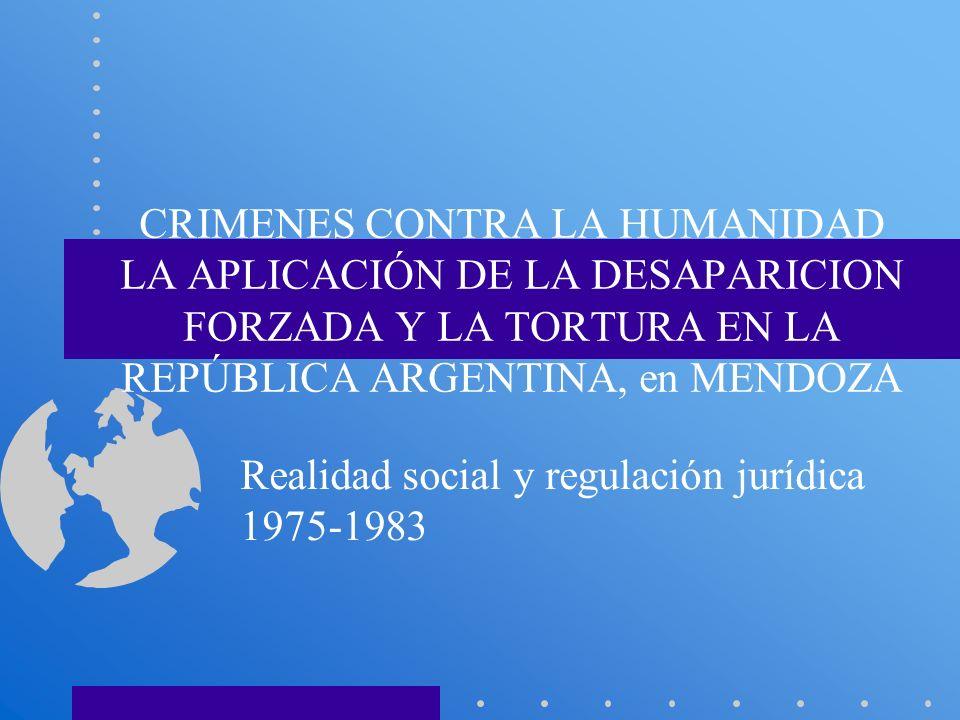 CRIMENES CONTRA LA HUMANIDAD LA APLICACIÓN DE LA DESAPARICION FORZADA Y LA TORTURA EN LA REPÚBLICA ARGENTINA, en MENDOZA Realidad social y regulación
