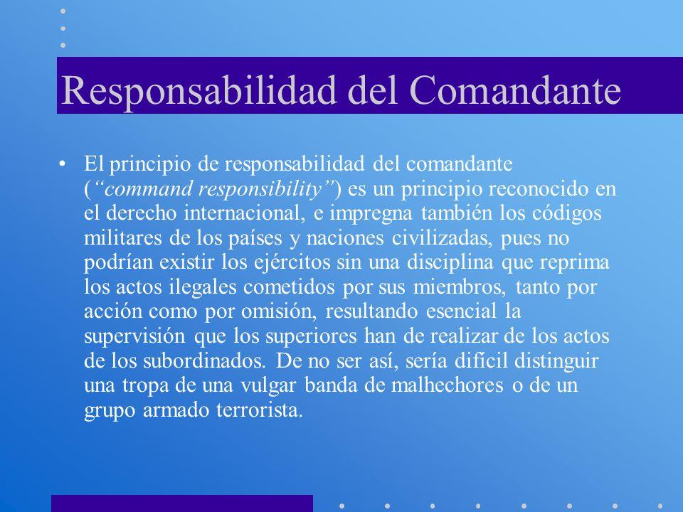 Responsabilidad del Comandante El principio de responsabilidad del comandante (command responsibility) es un principio reconocido en el derecho intern