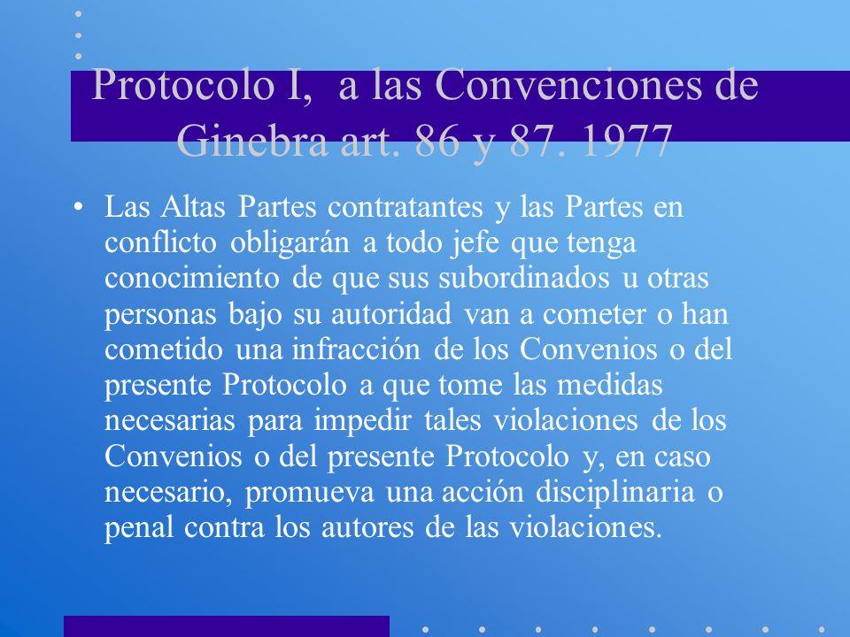 Protocolo I, a las Convenciones de Ginebra art. 86 y 87. 1977 Las Altas Partes contratantes y las Partes en conflicto obligarán a todo jefe que tenga