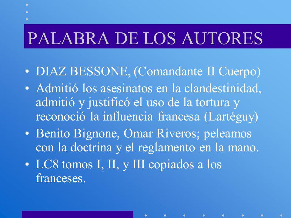 PALABRA DE LOS AUTORES DIAZ BESSONE, (Comandante II Cuerpo) Admitió los asesinatos en la clandestinidad, admitió y justificó el uso de la tortura y re