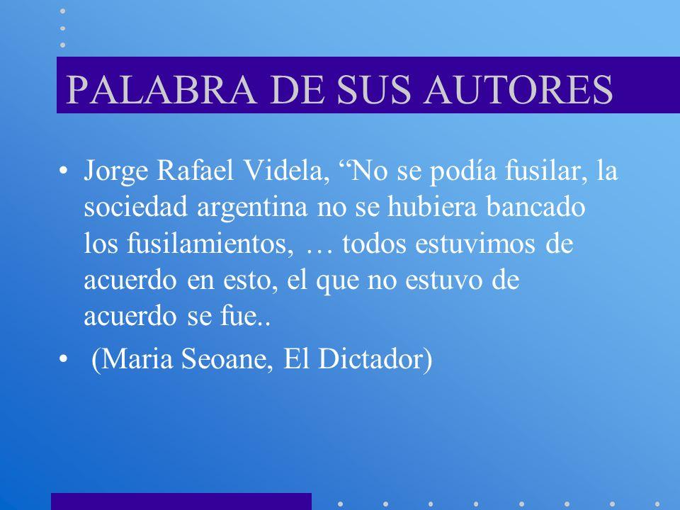 PALABRA DE SUS AUTORES Jorge Rafael Videla, No se podía fusilar, la sociedad argentina no se hubiera bancado los fusilamientos, … todos estuvimos de a