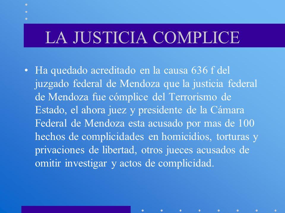 LA JUSTICIA COMPLICE Ha quedado acreditado en la causa 636 f del juzgado federal de Mendoza que la justicia federal de Mendoza fue cómplice del Terror