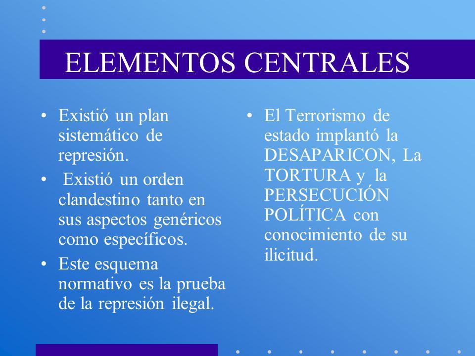 ELEMENTOS CENTRALES Existió un plan sistemático de represión. Existió un orden clandestino tanto en sus aspectos genéricos como específicos. Este esqu
