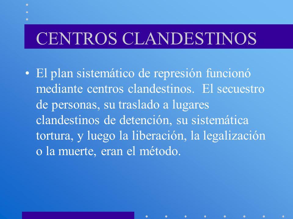 CENTROS CLANDESTINOS El plan sistemático de represión funcionó mediante centros clandestinos. El secuestro de personas, su traslado a lugares clandest