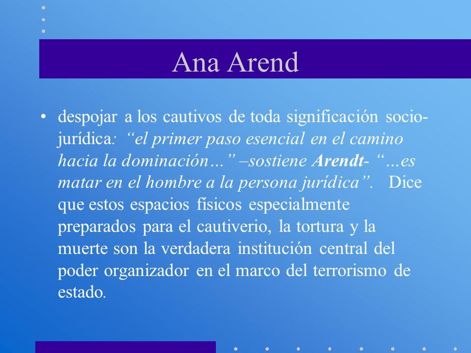Ana Arend despojar a los cautivos de toda significación socio- jurídica: el primer paso esencial en el camino hacia la dominación… –sostiene Arendt- …