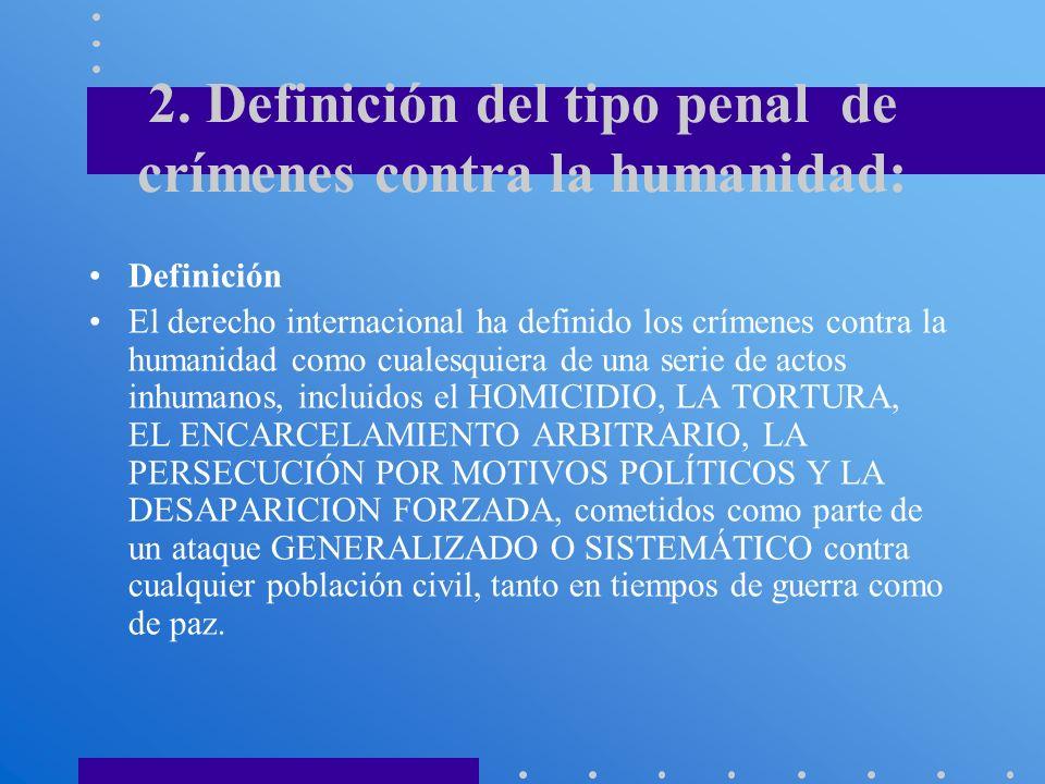 2. Definición del tipo penal de crímenes contra la humanidad: Definición El derecho internacional ha definido los crímenes contra la humanidad como cu