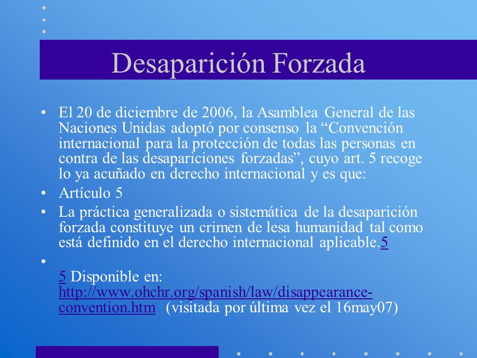Desaparición Forzada El 20 de diciembre de 2006, la Asamblea General de las Naciones Unidas adoptó por consenso la Convención internacional para la pr