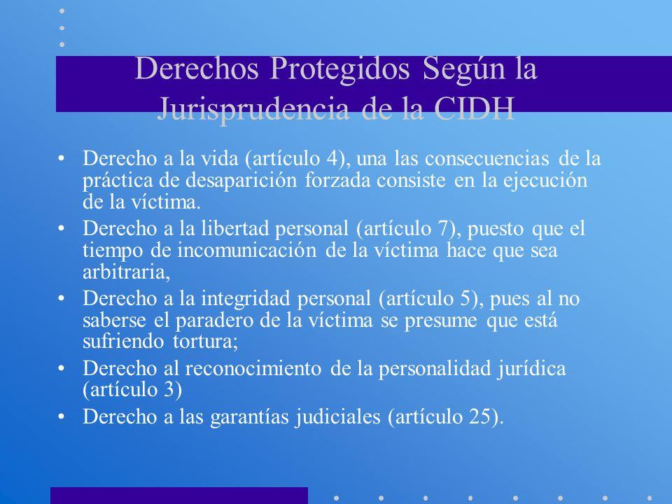 Derechos Protegidos Según la Jurisprudencia de la CIDH Derecho a la vida (artículo 4), una las consecuencias de la práctica de desaparición forzada co