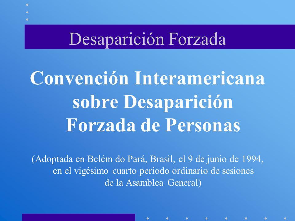 Desaparición Forzada Convención Interamericana sobre Desaparición Forzada de Personas (Adoptada en Belém do Pará, Brasil, el 9 de junio de 1994, en el