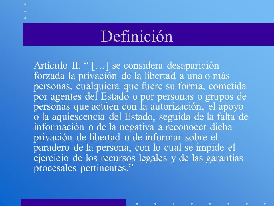 Definición Artículo II. […] se considera desaparición forzada la privación de la libertad a una o más personas, cualquiera que fuere su forma, cometid