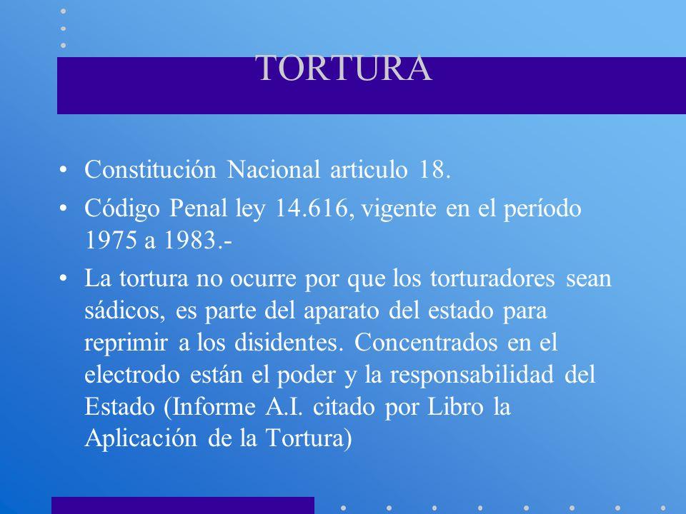 TORTURA Constitución Nacional articulo 18. Código Penal ley 14.616, vigente en el período 1975 a 1983.- La tortura no ocurre por que los torturadores