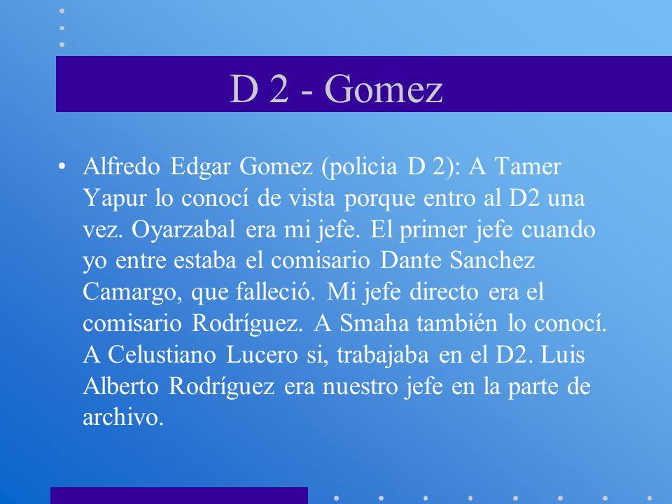 D 2 - Gomez Alfredo Edgar Gomez (policia D 2): A Tamer Yapur lo conocí de vista porque entro al D2 una vez. Oyarzabal era mi jefe. El primer jefe cuan