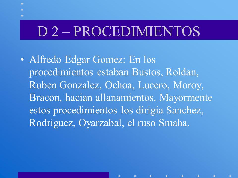 D 2 – PROCEDIMIENTOS Alfredo Edgar Gomez: En los procedimientos estaban Bustos, Roldan, Ruben Gonzalez, Ochoa, Lucero, Moroy, Bracon, hacian allanamie