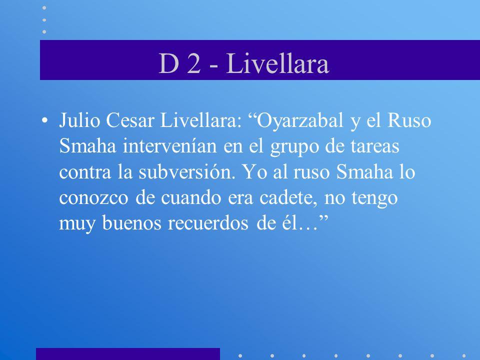 D 2 - Livellara Julio Cesar Livellara: Oyarzabal y el Ruso Smaha intervenían en el grupo de tareas contra la subversión. Yo al ruso Smaha lo conozco d