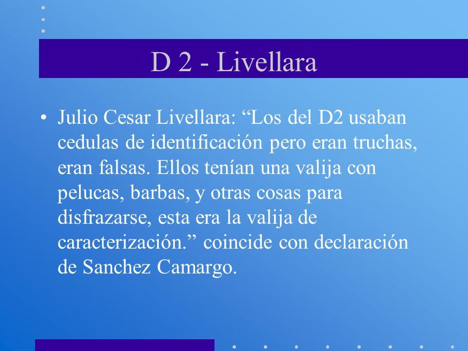 D 2 - Livellara Julio Cesar Livellara: Los del D2 usaban cedulas de identificación pero eran truchas, eran falsas. Ellos tenían una valija con pelucas