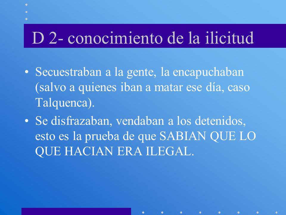 D 2- conocimiento de la ilicitud Secuestraban a la gente, la encapuchaban (salvo a quienes iban a matar ese día, caso Talquenca). Se disfrazaban, vend