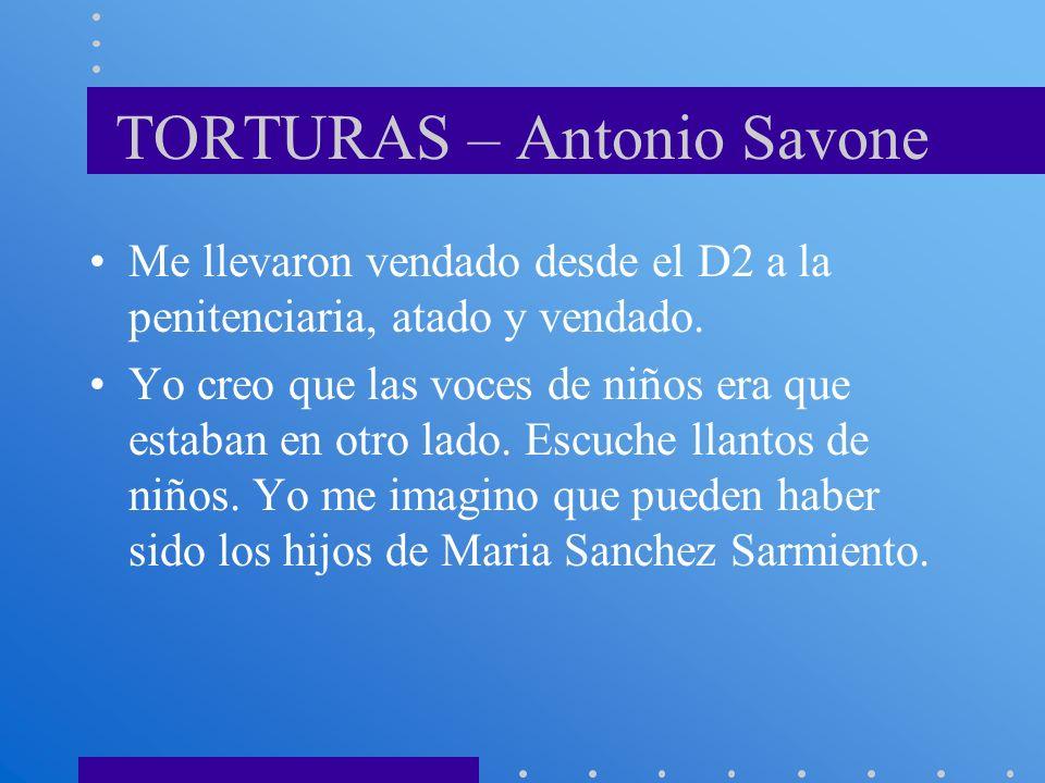 TORTURAS – Antonio Savone Me llevaron vendado desde el D2 a la penitenciaria, atado y vendado. Yo creo que las voces de niños era que estaban en otro