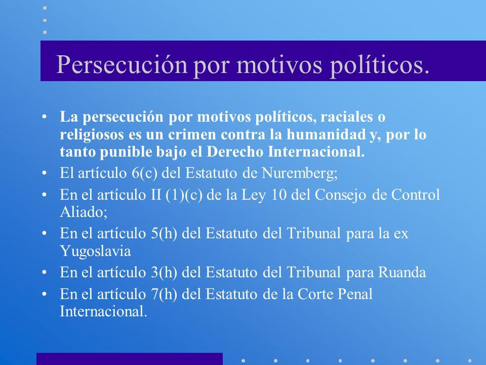 Persecución por motivos políticos. La persecución por motivos políticos, raciales o religiosos es un crimen contra la humanidad y, por lo tanto punibl