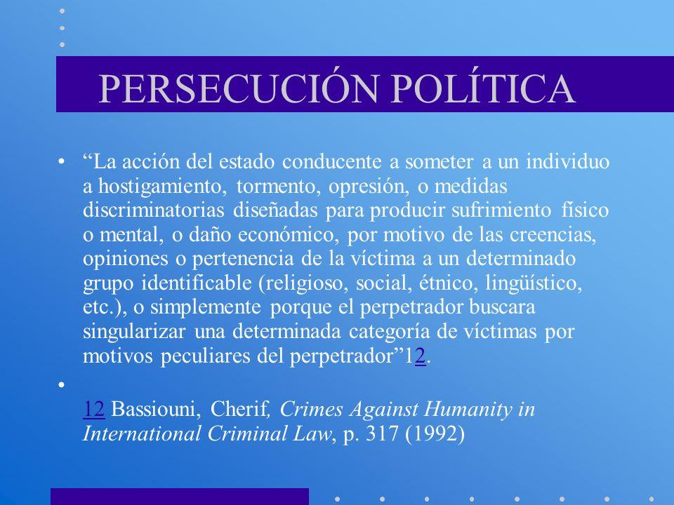 PERSECUCIÓN POLÍTICA La acción del estado conducente a someter a un individuo a hostigamiento, tormento, opresión, o medidas discriminatorias diseñada