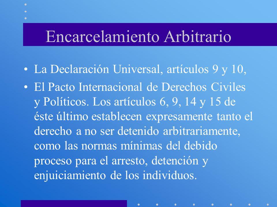 Encarcelamiento Arbitrario La Declaración Universal, artículos 9 y 10, El Pacto Internacional de Derechos Civiles y Políticos. Los artículos 6, 9, 14