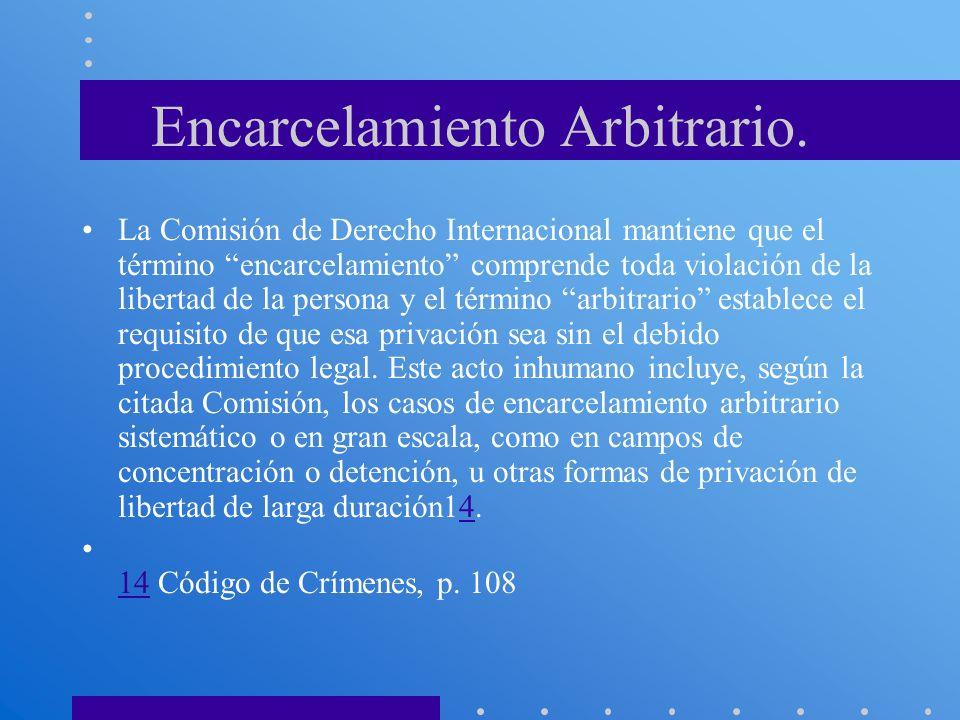 Encarcelamiento Arbitrario. La Comisión de Derecho Internacional mantiene que el término encarcelamiento comprende toda violación de la libertad de la