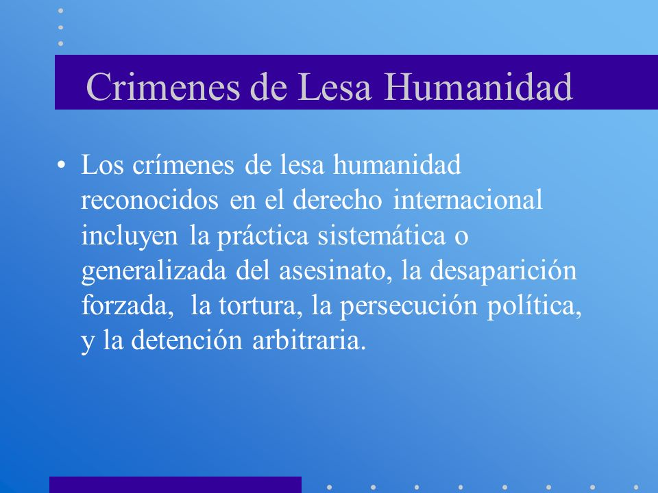 Crimenes de Lesa Humanidad Los crímenes de lesa humanidad reconocidos en el derecho internacional incluyen la práctica sistemática o generalizada del