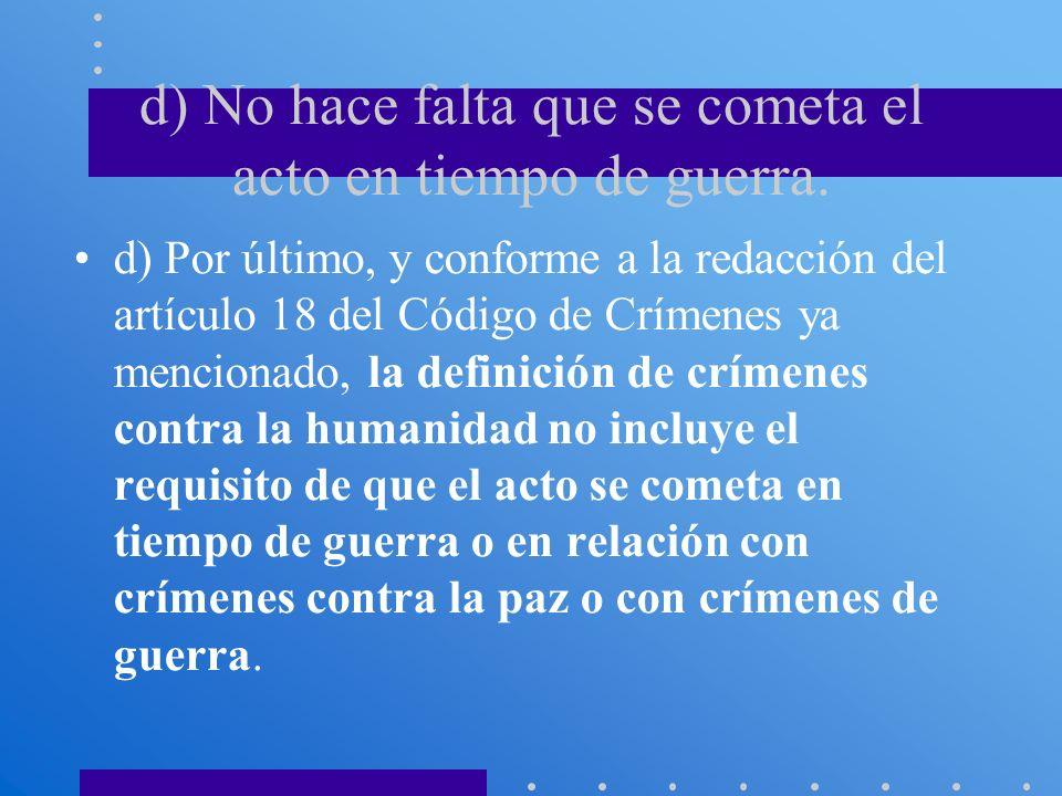 d) No hace falta que se cometa el acto en tiempo de guerra. d) Por último, y conforme a la redacción del artículo 18 del Código de Crímenes ya mencion