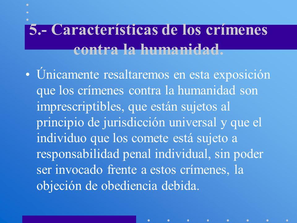 5.- Características de los crímenes contra la humanidad. Únicamente resaltaremos en esta exposición que los crímenes contra la humanidad son imprescri