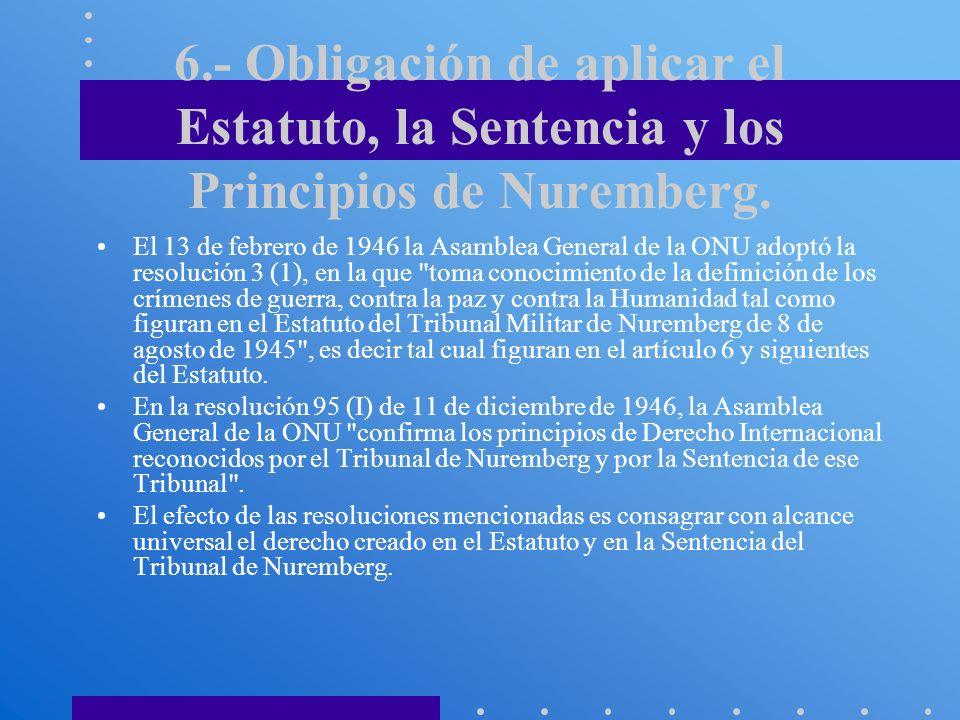 6.- Obligación de aplicar el Estatuto, la Sentencia y los Principios de Nuremberg. El 13 de febrero de 1946 la Asamblea General de la ONU adoptó la re