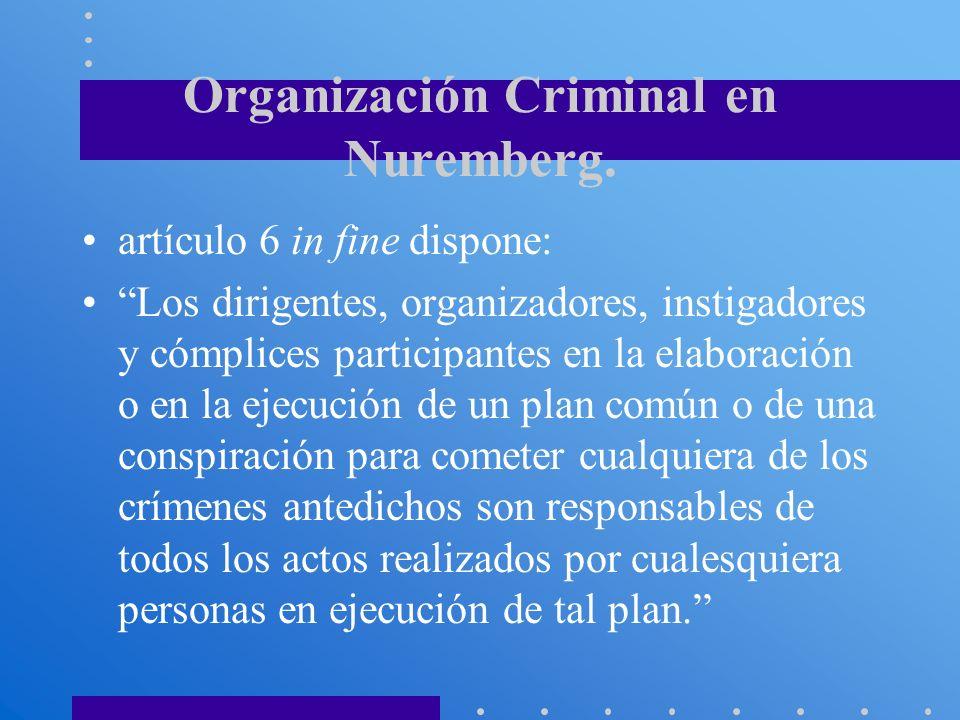 Organización Criminal en Nuremberg. artículo 6 in fine dispone: Los dirigentes, organizadores, instigadores y cómplices participantes en la elaboració