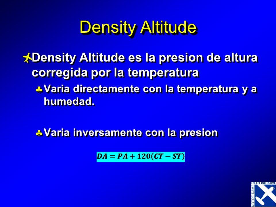Density Altitude Density Altitude es la presion de altura corregida por la temperatura Varia directamente con la temperatura y a humedad. Varia invers