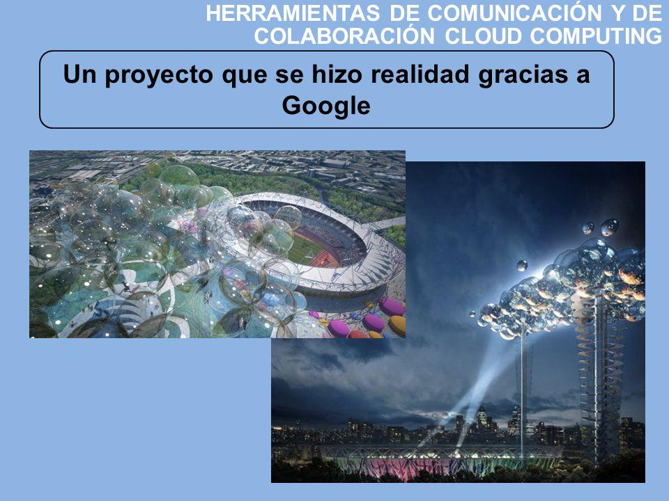 Un proyecto que se hizo realidad gracias a Google HERRAMIENTAS DE COMUNICACIÓN Y DE COLABORACIÓN CLOUD COMPUTING