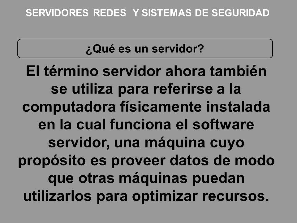 SERVIDORES REDES Y SISTEMAS DE SEGURIDAD ¿Qué es un servidor? El término servidor ahora también se utiliza para referirse a la computadora físicamente