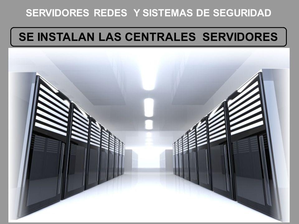 SE INSTALAN LAS CENTRALES SERVIDORES SERVIDORES REDES Y SISTEMAS DE SEGURIDAD