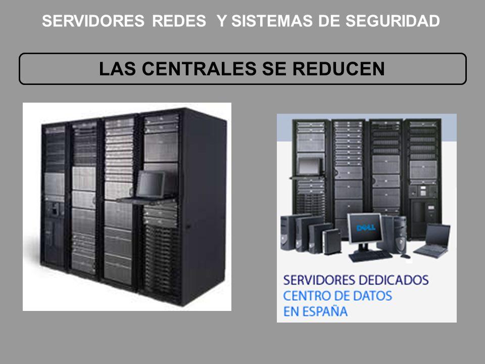LAS CENTRALES SE REDUCEN SERVIDORES REDES Y SISTEMAS DE SEGURIDAD