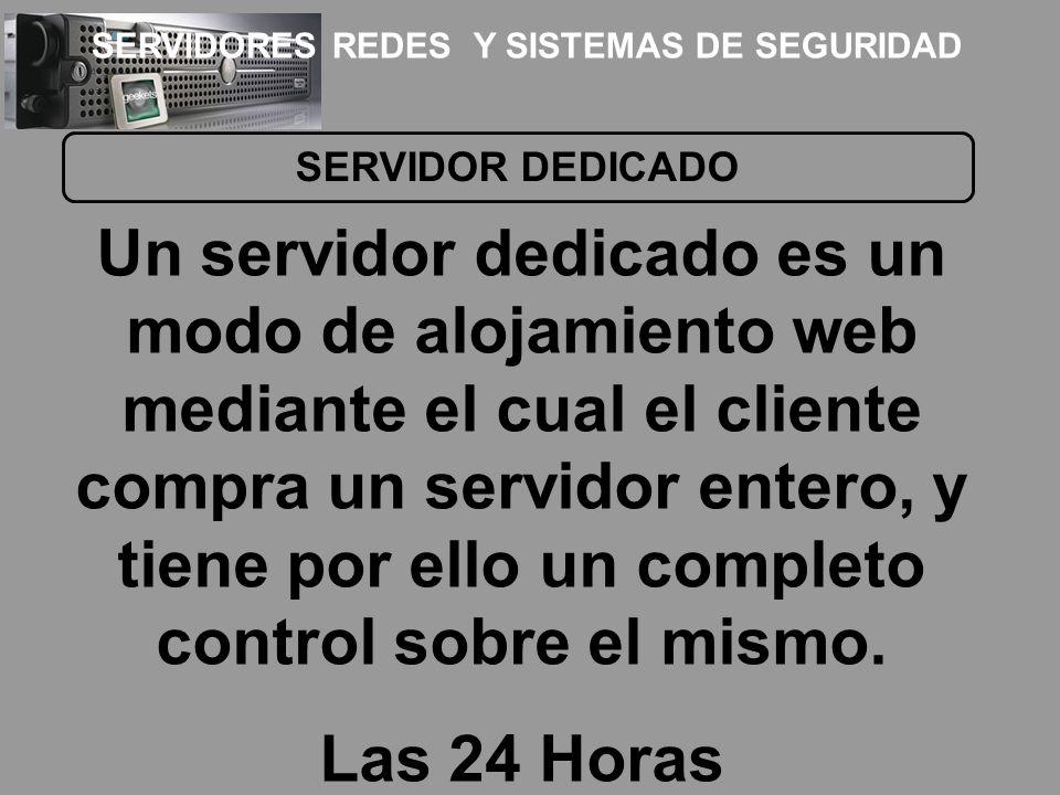SERVIDOR DEDICADO Un servidor dedicado es un modo de alojamiento web mediante el cual el cliente compra un servidor entero, y tiene por ello un comple