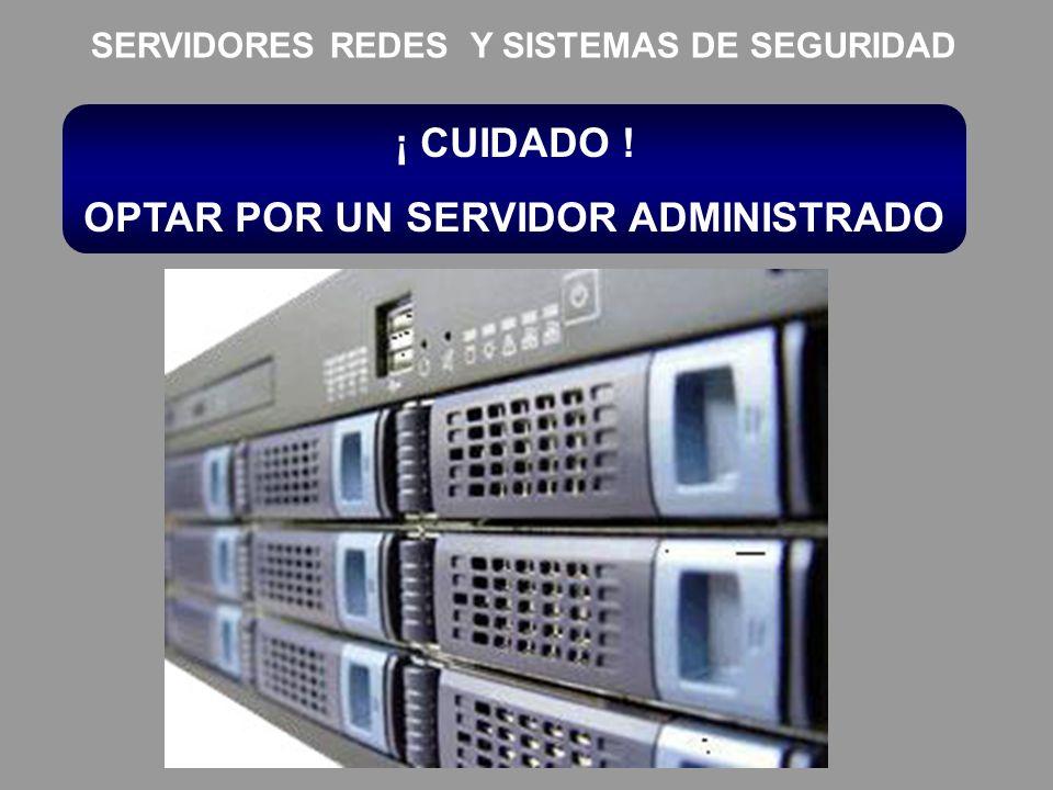 ¡ CUIDADO ! OPTAR POR UN SERVIDOR ADMINISTRADO SERVIDORES REDES Y SISTEMAS DE SEGURIDAD