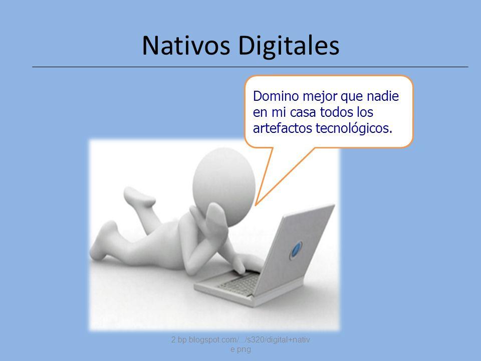 2.bp.blogspot.com/.../s320/digital+nativ e.png tecnológicos Domino mejor que nadie en mi casa todos los artefactos tecnológicos. Nativos Digitales