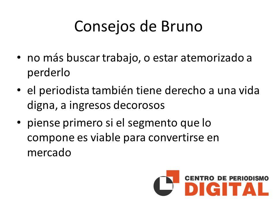 Consejos de Bruno no más buscar trabajo, o estar atemorizado a perderlo el periodista también tiene derecho a una vida digna, a ingresos decorosos piense primero si el segmento que lo compone es viable para convertirse en mercado